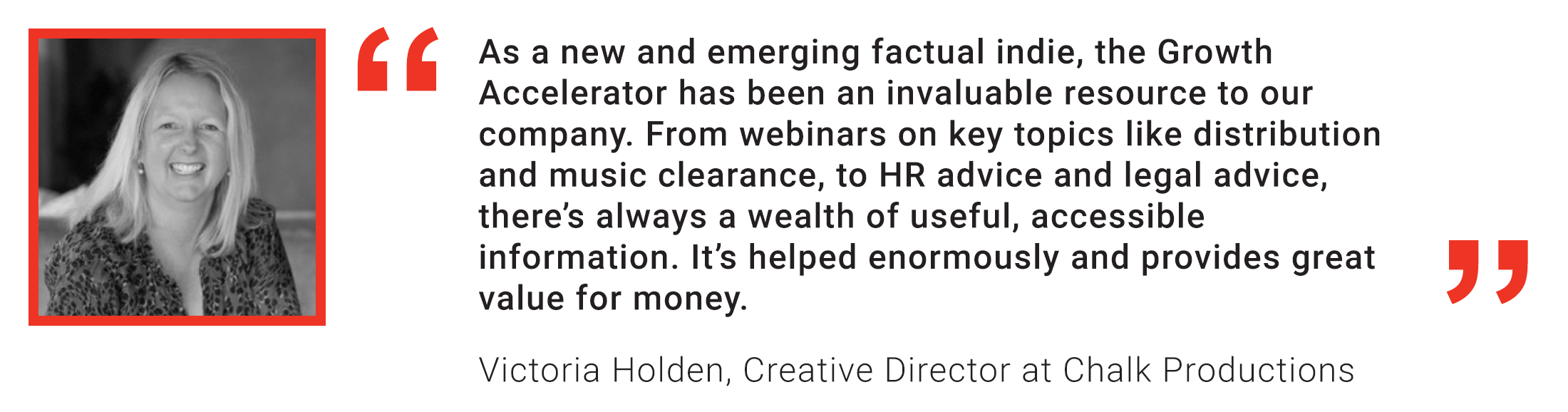 Member Quote: Victoria Holden, Chalk Productions: As a new and emerging Factual Indie, the Growth Accelerator has been an invaluable resource to our company.