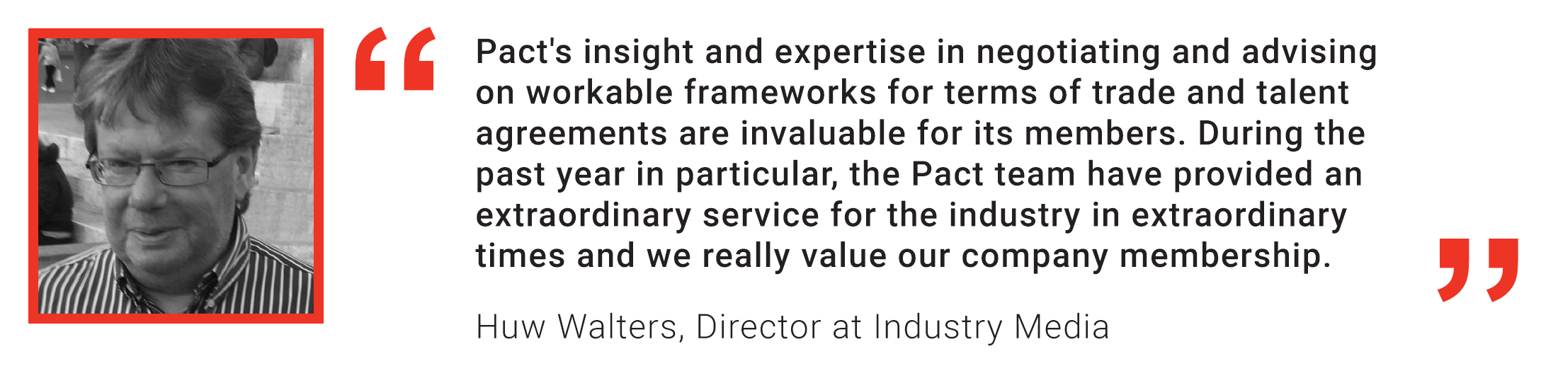 Member quote: Huw Walters: Pact's insight and expertise in negotiating and advising on workable frameworks for terms of trade and talent agreements are invaluable for its members. During the past year