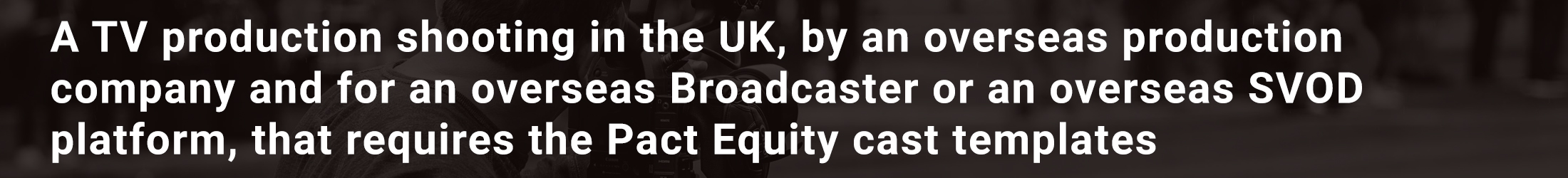 A TV production shooting in the UK, by an overseas production company and for an overseas Broadcaster or an overseas SVOD platform, that requires the Pact Equity cast templates