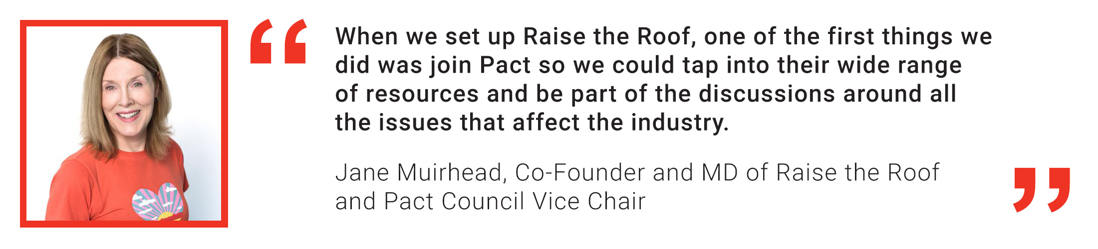 Member quote from Jane Muirhead of Raise the Roof Productions: When we set up Raise the Roof, one of the first things we did was join Pact so we could tap into their wide range of resources and be par