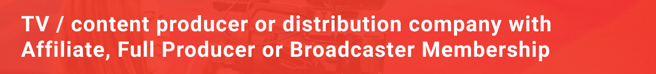 TV / content producer or distribution company with Affiliate, Full Producer or Broadcaster Membership